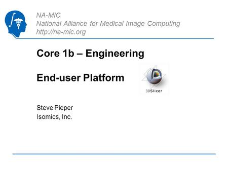 NA-MIC National Alliance for Medical Image Computing  Core 1b – Engineering End-user Platform Steve Pieper Isomics, Inc.