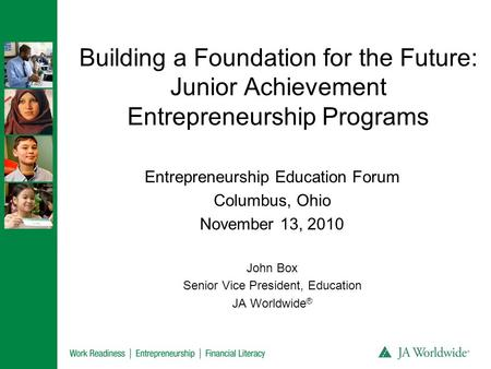 Building a Foundation for the Future: Junior Achievement Entrepreneurship Programs Entrepreneurship Education Forum Columbus, Ohio November 13, 2010 John.