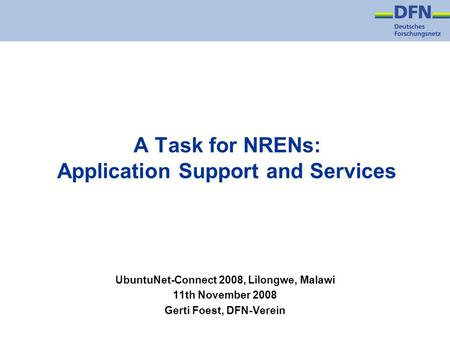 A Task for NRENs: Application Support and Services UbuntuNet-Connect 2008, Lilongwe, Malawi 11th November 2008 Gerti Foest, DFN-Verein.
