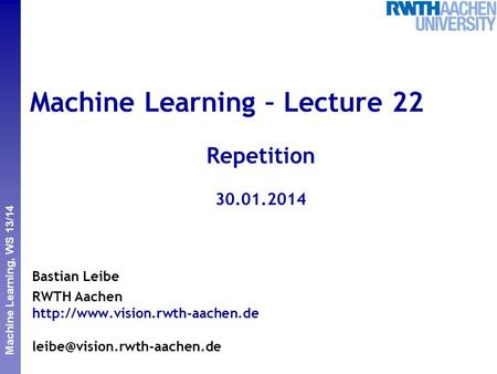 Perceptual and Sensory Augmented Computing Machine Learning, WS 13/14 Machine Learning – Lecture 22 Repetition 30.01.2014 Bastian Leibe RWTH Aachen