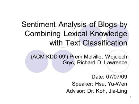 1 Sentiment Analysis of Blogs by Combining Lexical Knowledge with Text Classification (ACM KDD 09') Prem Melville, Wojciech Gryc, Richard D. Lawrence Date: