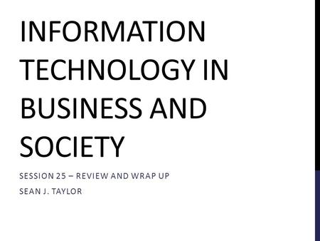 INFORMATION TECHNOLOGY IN BUSINESS AND SOCIETY SESSION 25 – REVIEW AND WRAP UP SEAN J. TAYLOR.