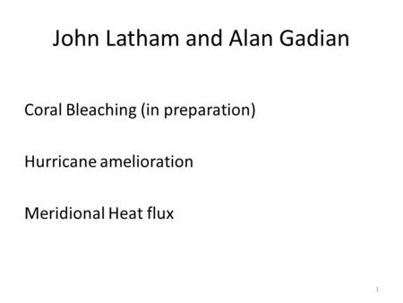 John Latham and Alan Gadian Coral Bleaching (in preparation) Hurricane amelioration Meridional Heat flux 1.