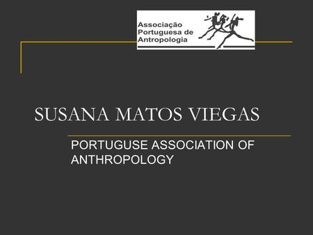 SUSANA MATOS VIEGAS PORTUGUSE ASSOCIATION OF ANTHROPOLOGY.