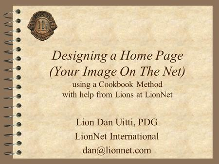 Designing a Home Page (Your Image On The Net) using a Cookbook Method with help from Lions at LionNet Lion Dan Uitti, PDG LionNet International