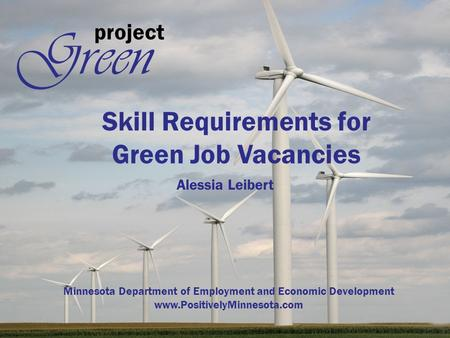 Project Green Skill Requirements for Green Job Vacancies Alessia Leibert Minnesota Department of Employment and Economic Development www.PositivelyMinnesota.com.
