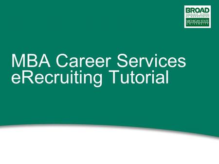 MBA Career Services eRecruiting Tutorial. 2 This power point presentation will: Give you an overview of the eRecruiting website Provide instructions on.