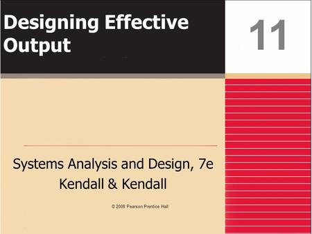 Designing Effective Output Systems Analysis and Design, 7e Kendall & Kendall 11 © 2008 Pearson Prentice Hall.