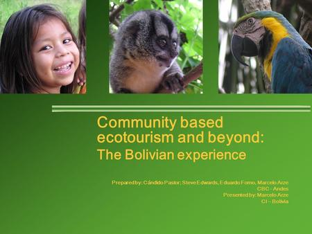 Community based ecotourism and beyond: The Bolivian experience Prepared by: Cándido Pastor; Steve Edwards, Eduardo Forno, Marcelo Arze CBC - Andes Presented.