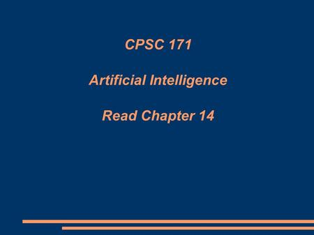 CPSC 171 Artificial Intelligence Read Chapter 14.