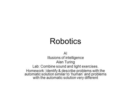 Robotics AI Illusions of intelligence Alan Turing Lab: Combine sound and light exercises. Homework: Identify & describe problems with the automatic solution.