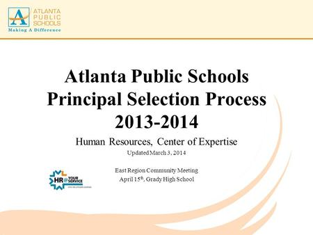 Atlanta Public Schools Principal Selection Process 2013-2014 Human Resources, Center of Expertise Updated March 3, 2014 East Region Community Meeting April.