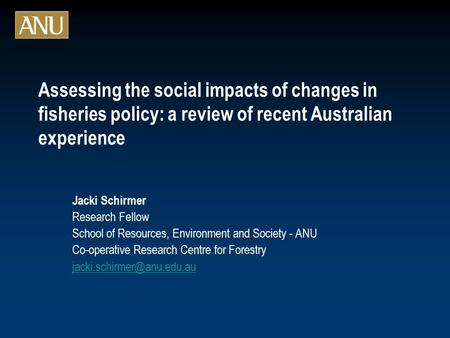 Assessing the social impacts of changes in fisheries policy: a review of recent Australian experience Jacki Schirmer Research Fellow School of Resources,