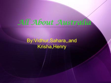 All About Australia By:Vidhur,Sahara,,and Krisha,Henry.