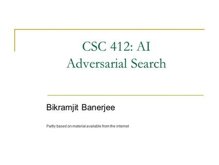 CSC 412: AI Adversarial Search Bikramjit Banerjee Partly based on material available from the internet.