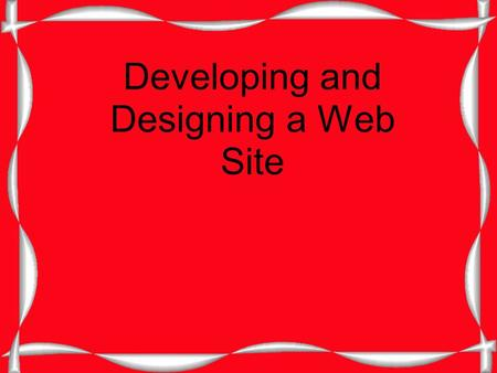 Developing and Designing a Web Site. Consider these Questions Who? What? When? Where? Why? How?