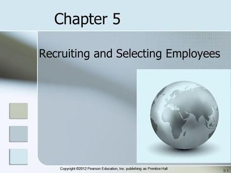 Copyright ©2012 Pearson Education, Inc. publishing as Prentice Hall 5-1 Recruiting and Selecting Employees Chapter 5.