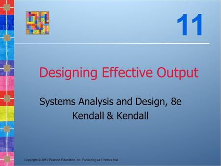 Copyright © 2011 Pearson Education, Inc. Publishing as Prentice Hall Designing Effective Output Systems Analysis and Design, 8e Kendall & Kendall 11.
