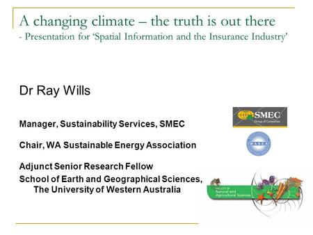 A changing climate – the truth is out there - Presentation for 'Spatial Information and the Insurance Industry' Dr Ray Wills Manager, Sustainability Services,