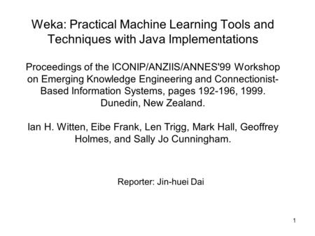 1 Weka: Practical Machine Learning Tools and Techniques with Java Implementations Proceedings of the ICONIP/ANZIIS/ANNES'99 Workshop on Emerging Knowledge.