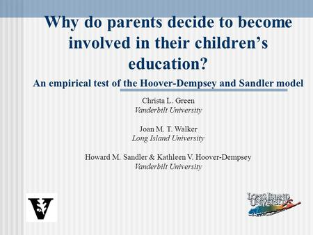Why do parents decide to become involved in their children's education? An empirical test of the Hoover-Dempsey and Sandler model Christa L. Green Vanderbilt.