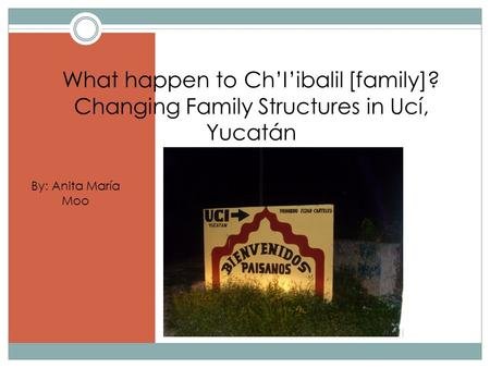 What happen to Ch'I'ibalil [family]? Changing Family Structures in Ucí, Yucatán By: Anita María Moo.