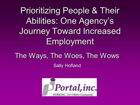 Prioritizing People & Their Abilities: One Agency's Journey Toward Increased Employment The Ways, The Woes, The Wows Sally Hofland.