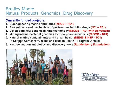 Bradley Moore Natural Products, Genomics, Drug Discovery Currently funded projects: 1. Bioengineering marine antibiotics (NIAID – R01) 2. Biosynthesis.