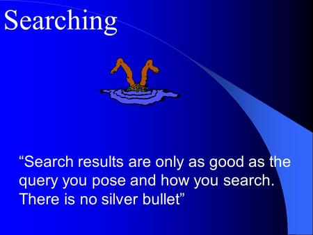 "Searching ""Search results are only as good as the query you pose and how you search. There is no silver bullet"""