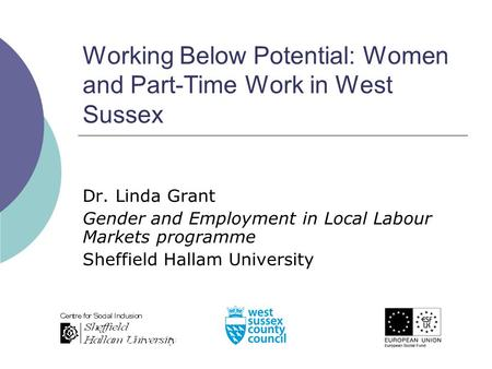 Working Below Potential: Women and Part-Time Work in West Sussex Dr. Linda Grant Gender and Employment in Local Labour Markets programme Sheffield Hallam.