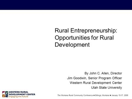 Rural Entrepreneurship: Opportunities for Rural Development By John C. Allen, Director Jim Goodwin, Senior Program Officer Western Rural Development Center.