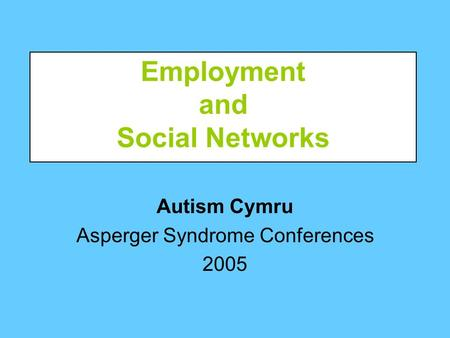 Autism Cymru Asperger Syndrome Conferences 2005 Employment and Social Networks.