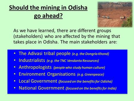 Should the mining in Odisha go ahead? The Adivasi tribal people (e.g. the Dongria Khond) Industrialists (e.g. the TNC Vendanta Resources) Anthropologists.