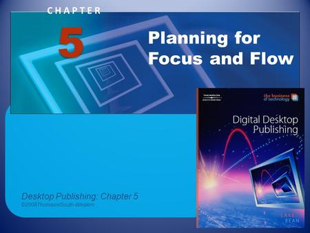 CHAPTER Planning for Focus and Flow 5 Desktop Publishing: Chapter 5 ©2008Thomson/South-Western.