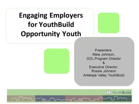 Engaging Employers for YouthBuild Opportunity Youth Presenters: Meia Johnson, DOL Program Director & Executive Director: Rossie Johnson Antelope Valley.