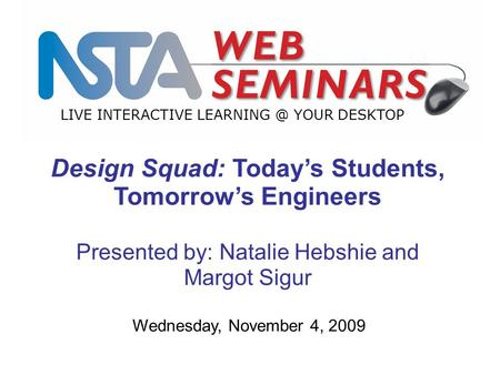 LIVE INTERACTIVE YOUR DESKTOP Wednesday, November 4, 2009 Design Squad: Today's Students, Tomorrow's Engineers Presented by: Natalie Hebshie.