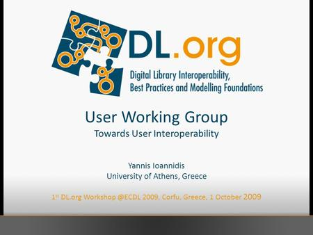 User Working Group Towards User Interoperability Yannis Ioannidis University of Athens, Greece 1 st DL.org 2009, Corfu, Greece, 1 October.
