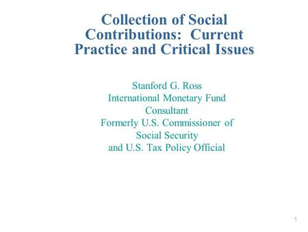 1 Collection of Social Contributions: Current Practice and Critical Issues Stanford G. Ross International Monetary Fund Consultant Formerly U.S. Commissioner.