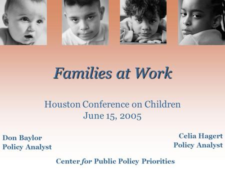 Families at Work Families at Work Houston Conference on Children June 15, 2005 Don Baylor Policy Analyst Celia Hagert Policy Analyst Center for Public.