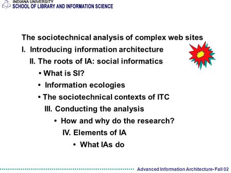 Advanced Information Architecture- Fall 02 The sociotechnical analysis of complex web sites I. Introducing information architecture II. The roots of IA: