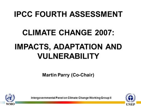 Intergovernmental Panel on Climate Change Working Group II IPCC FOURTH ASSESSMENT CLIMATE CHANGE 2007: IMPACTS, ADAPTATION AND VULNERABILITY Martin Parry.