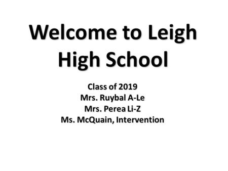 Welcome to Leigh High School Class of 2019 Mrs. Ruybal A-Le Mrs. Perea Li-Z Ms. McQuain, Intervention.