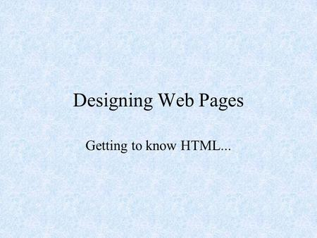 Designing Web Pages Getting to know HTML... What is HTML? Hyper Text Markup Language HTML is the major language of the Internet's World Wide Web Web.