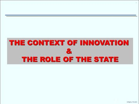 1 Managing Innovation THE CONTEXT OF INNOVATION & THE ROLE OF THE STATE.