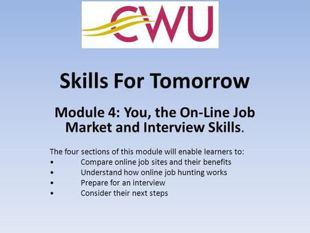 Skills For Tomorrow Module 4: You, the On-Line Job Market and Interview Skills. The four sections of this module will enable learners to: Compare online.