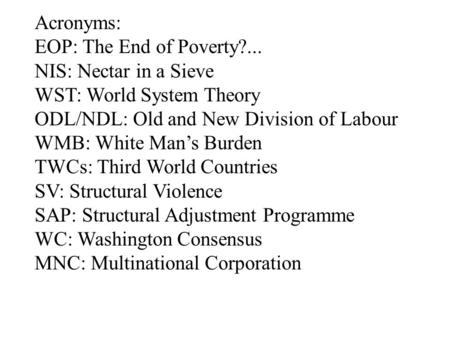 Acronyms: EOP: The End of <strong>Poverty</strong>?... NIS: Nectar <strong>in</strong> a Sieve WST: World System Theory ODL/NDL: Old <strong>and</strong> New Division of Labour WMB: White Man's Burden TWCs: