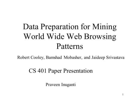 1 Data Preparation for Mining World Wide Web Browsing Patterns Robert Cooley, Bamshad Mobasher, and Jaideep Srivastava CS 401 Paper Presentation Praveen.