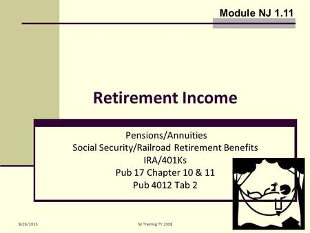 8/26/2015NJ Training TY 20081 Retirement Income Pensions/Annuities Social Security/Railroad Retirement Benefits IRA/401Ks Pub 17 Chapter 10 & 11 Pub 4012.