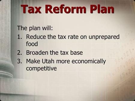 Tax Reform Plan The plan will: 1.Reduce the tax rate on unprepared food 2.Broaden the tax base 3.Make Utah more economically competitive.