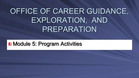 OFFICE OF CAREER GUIDANCE, EXPLORATION, AND PREPARATION Module 5: Program Activities Module 5: Program Activities.